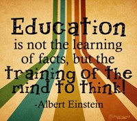 Education is not the learning of facts, but the training of the mind to think! -Albert Einstein
